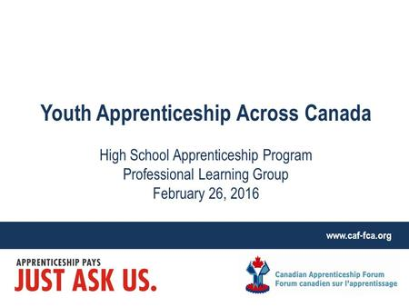 Www.caf-fca.org Youth Apprenticeship Across Canada High School Apprenticeship Program Professional Learning Group February 26, 2016.