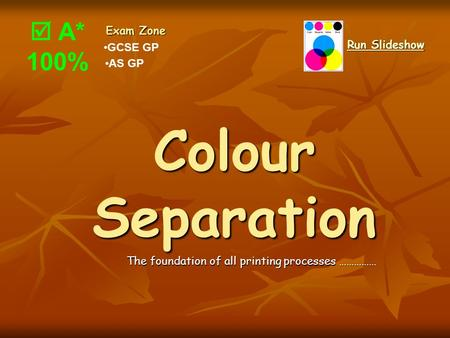 Colour Separation The foundation of all printing processes …………… GCSE GP Exam Zone AS GP Run Slideshow Run Slideshow  A* 100%