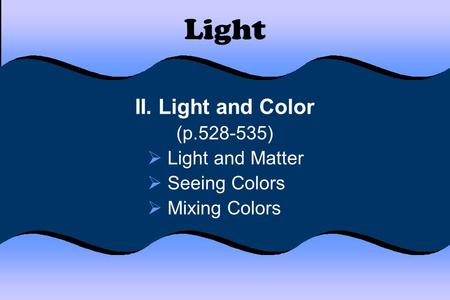 Light II. Light and Color (p.528-535)  Light and Matter  Seeing Colors  Mixing Colors.