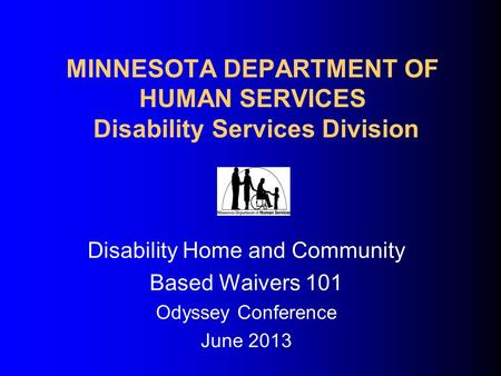 MINNESOTA DEPARTMENT OF HUMAN SERVICES Disability Services Division Disability Home and Community Based Waivers 101 Odyssey Conference June 2013.
