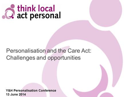 Personalisation and the Care Act: Challenges and opportunities Y&H Personalisation Conference 13 June 2014.