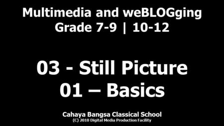 Multimedia and weBLOGging Grade 7-9 | 10-12 Cahaya Bangsa Classical School (C) 2010 Digital Media Production Facility 03 - Still Picture 01 – Basics.