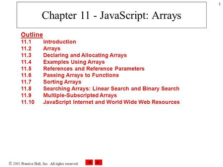  2001 Prentice Hall, Inc. All rights reserved. 1 Chapter 11 - JavaScript: Arrays Outline 11.1 Introduction 11.2 Arrays 11.3 Declaring and Allocating Arrays.