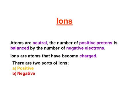 Ions Atoms are neutral, the number of positive protons is balanced by the number of negative electrons. Ions are atoms that have become charged. There.