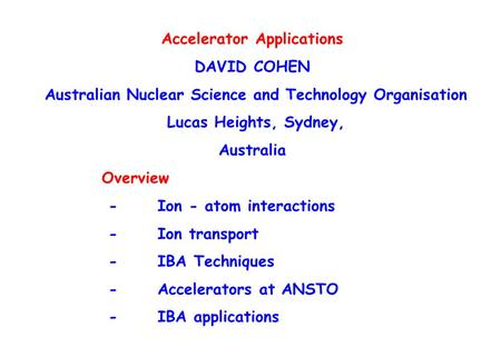 Accelerator Applications DAVID COHEN Australian Nuclear Science and Technology Organisation Lucas Heights, Sydney, Australia Overview - Ion - atom interactions.