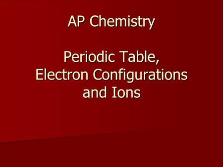 AP Chemistry Periodic Table, Electron Configurations and Ions.