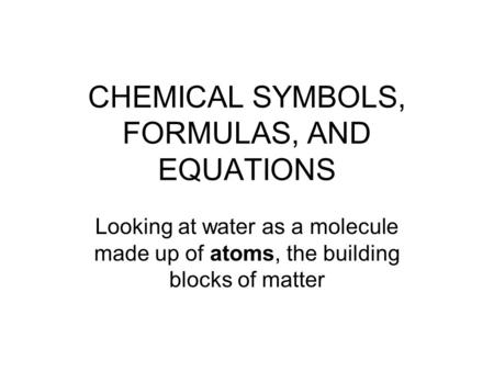 CHEMICAL SYMBOLS, FORMULAS, AND EQUATIONS Looking at water as a molecule made up of atoms, the building blocks of matter.