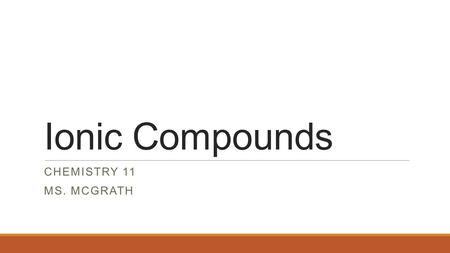 Ionic Compounds CHEMISTRY 11 MS. MCGRATH. Ionic Compounds Ionic compounds do not form molecules. Why not? Think about NaCl…there is are the exact number.