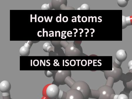 How do atoms change???? IONS & ISOTOPES. IONS 1.In a neutral atom, the # of protons = # of electrons (because the signs balance each other out). 2.Atoms.
