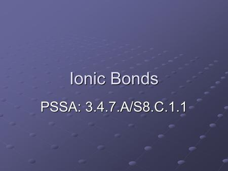 Ionic Bonds PSSA: 3.4.7.A/S8.C.1.1. Objective: TLW explain what ionic bonds are and predict the ratio of atoms that participate in simple ionic bonds.