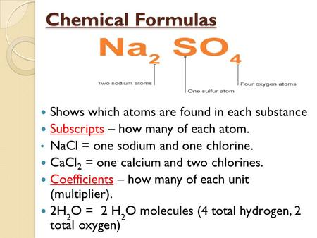 Chemical Formulas Shows which atoms are found in each substance Subscripts – how many of each atom. NaCl = one sodium and one chlorine. CaCl 2 = one calcium.