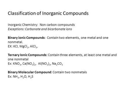 Classification of Inorganic Compounds Inorganic Chemistry: Non carbon compounds Exceptions: Carbonate and bicarbonate ions Binary ionic Compounds: