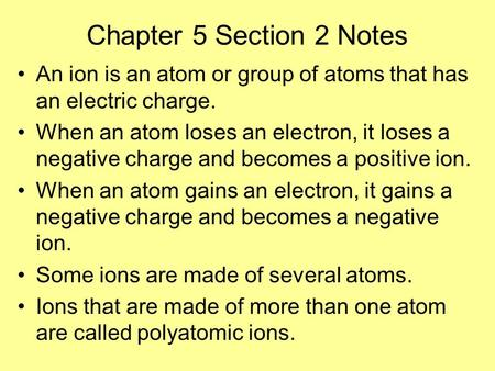 Chapter 5 Section 2 Notes An ion is an atom or group of atoms that has an electric charge. When an atom loses an electron, it loses a negative charge and.