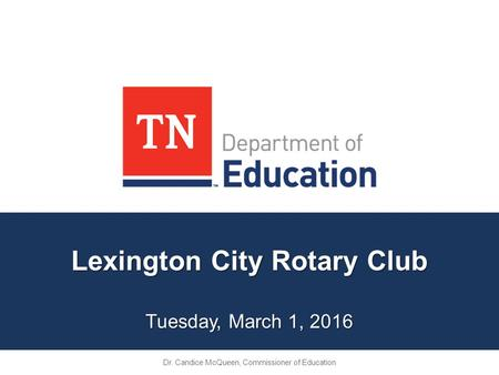 Lexington City Rotary Club Tuesday, March 1, 2016 Dr. Candice McQueen, Commissioner of Education.