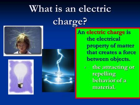 What is an electric charge? An electric charge is the electrical property of matter that creates a force between objects. the attracting or repelling behavior.