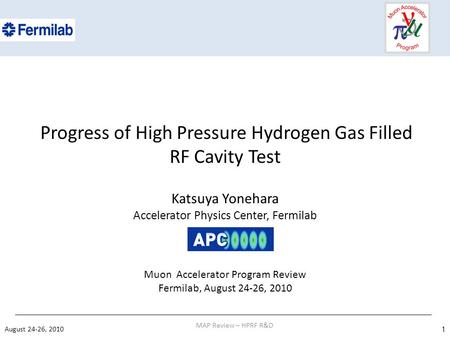 Progress of High Pressure Hydrogen Gas Filled RF Cavity Test Katsuya Yonehara Accelerator Physics Center, Fermilab Muon Accelerator Program Review Fermilab,