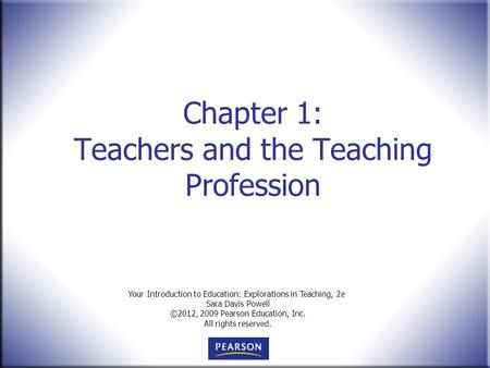 Your Introduction to Education: Explorations in Teaching, 2e Sara Davis Powell ©2012, 2009 Pearson Education, Inc. All rights reserved. Chapter 1: Teachers.