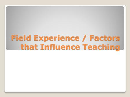 Field Experience / Factors that Influence Teaching.