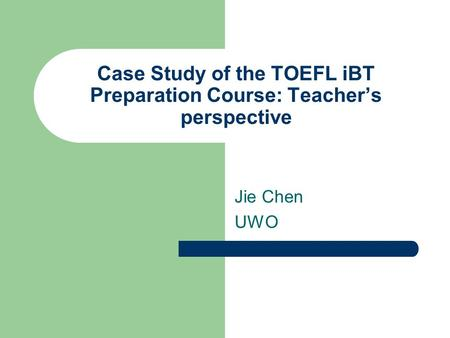 Case Study of the TOEFL iBT Preparation Course: Teacher's perspective Jie Chen UWO.