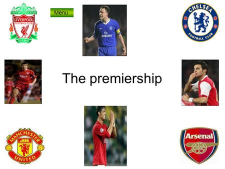 The premiership Menu. Top 4 teams Man u Sir Alex Ferguson Chelsea Liverpool Arsenal Premiership teams.