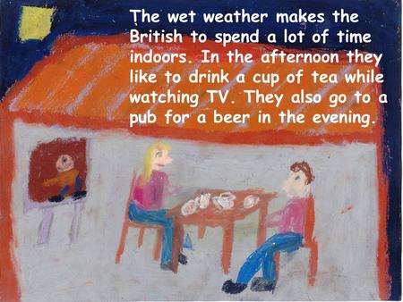 The wet weather makes the British to spend a lot of time indoors. In the afternoon they like to drink a cup of tea while watching TV. They also go to a.