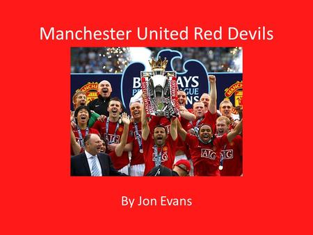 Manchester United Red Devils By Jon Evans. Objectives Create an interesting webpage Use all concepts learned in class Learn more about my favorite team.