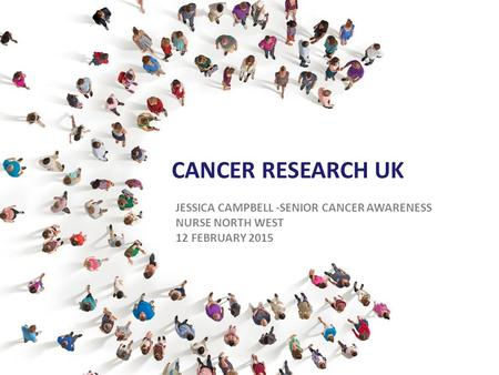 CANCER RESEARCH UK JESSICA CAMPBELL -SENIOR CANCER AWARENESS NURSE NORTH WEST 12 FEBRUARY 2015.