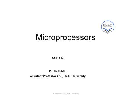 Microprocessors CSE- 341 Dr. Jia Uddin Assistant Professor, CSE, BRAC University Dr. Jia Uddin, CSE, BRAC University.