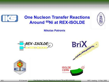 KS group meeting April 2007Transfer reactions at REX-ISOLDE: Status and a physical case to be studied K. U. Leuven One Nucleon Transfer Reactions Around.