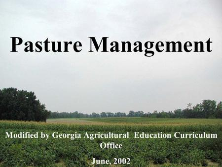 Pasture Management Modified by Georgia Agricultural Education Curriculum Office June, 2002.