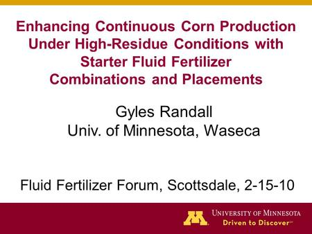 Enhancing Continuous Corn Production Under High-Residue Conditions with Starter Fluid Fertilizer Combinations and Placements Gyles Randall Univ. of Minnesota,