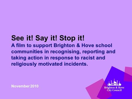 See it! Say it! Stop it! A film to support Brighton & Hove school communities in recognising, reporting and taking action in response to racist and religiously.