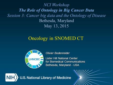 Oncology in SNOMED CT NCI Workshop The Role of Ontology in Big Cancer Data Session 3: Cancer big data and the Ontology of Disease Bethesda, Maryland May.