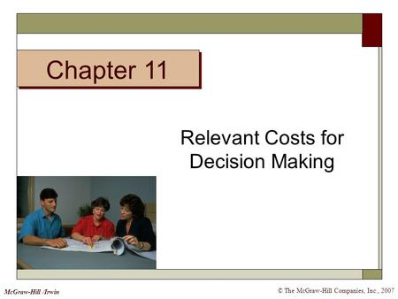 © The McGraw-Hill Companies, Inc., 2007 McGraw-Hill /Irwin Relevant Costs for Decision Making Chapter 11.