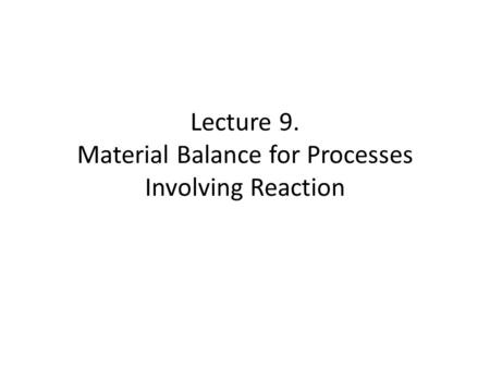 Lecture 9. Material Balance for Processes Involving Reaction.