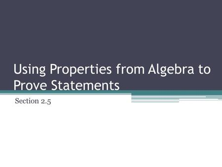 Using Properties from Algebra to Prove Statements Section 2.5.
