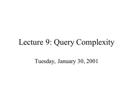 Lecture 9: Query Complexity Tuesday, January 30, 2001.
