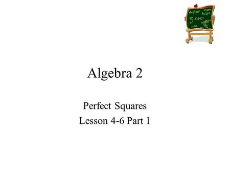 Algebra 2 Perfect Squares Lesson 4-6 Part 1. Goals Goal To solve quadratic equations by finding square roots. To solve a perfect square trinomial equation.