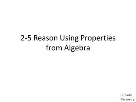 2-5 Reason Using Properties from Algebra Hubarth Geometry.