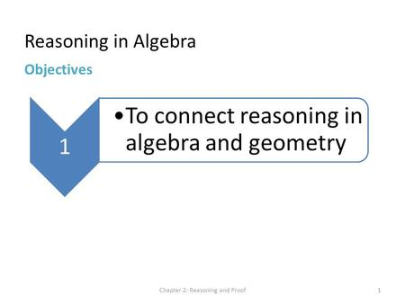 Reasoning in Algebra Chapter 2: Reasoning and Proof1 Objectives 1 To connect reasoning in algebra and geometry.