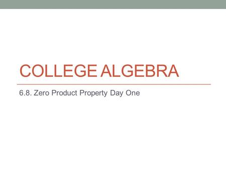COLLEGE ALGEBRA 6.8. Zero Product Property Day One.