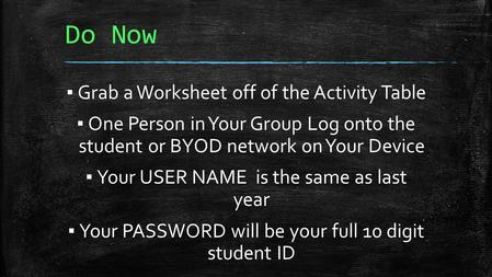 Do Now ▪ Grab a Worksheet off of the Activity Table ▪ One Person in Your Group Log onto the student or BYOD network on Your Device ▪ Your USER NAME is.