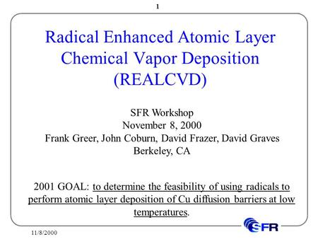 11/8/2000 1 Radical Enhanced Atomic Layer Chemical Vapor Deposition (REALCVD) SFR Workshop November 8, 2000 Frank Greer, John Coburn, David Frazer, David.