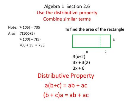 Algebra 1 Section 2.6 Use the distributive property Combine similar terms Note: 7(105) = 735 Also 7(100+5) 7(100) + 7(5) 700 + 35 = 735 3(x+2) 3x + 3(2)
