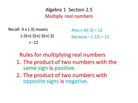 Algebra 1 Section 2.5 Multiply real numbers Recall: 4 x (-3) means (-3)+(-3)+(-3)+(-3) = -12 Also (-4)(-3) = 12 because – (-12) = 12 Rules for multiplying.