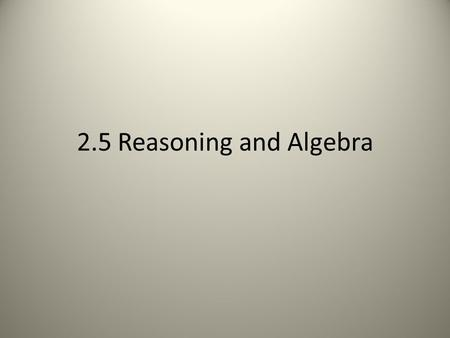 2.5 Reasoning and Algebra. Addition Property If A = B then A + C = B + C.