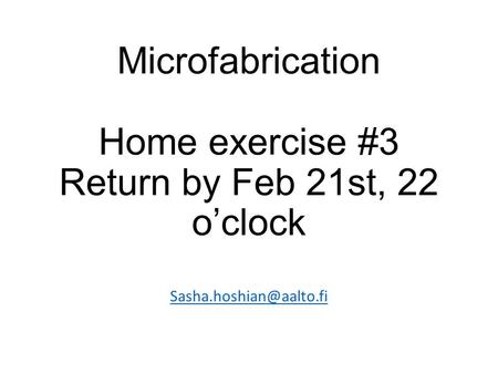 Microfabrication Home exercise #3 Return by Feb 21st, 22 o'clock