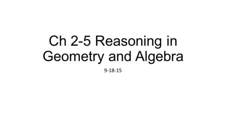 Ch 2-5 Reasoning in Geometry and Algebra 9-18-15.
