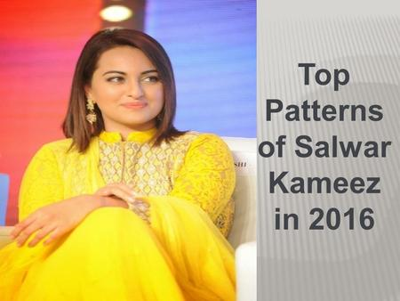 Top Patterns of Salwar Kameez in 2016. SalwarKameez is the traditional outfit and most fashionable dress that is worn by the Indian women. SalwarKameez.