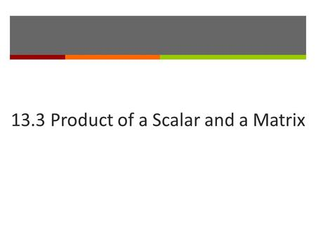13.3 Product of a Scalar and a Matrix.  In matrix algebra, a real number is often called a.  To multiply a matrix by a scalar, you multiply each entry.